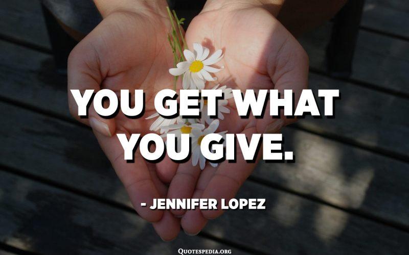 Reps el què dones. - Jennifer Lopez