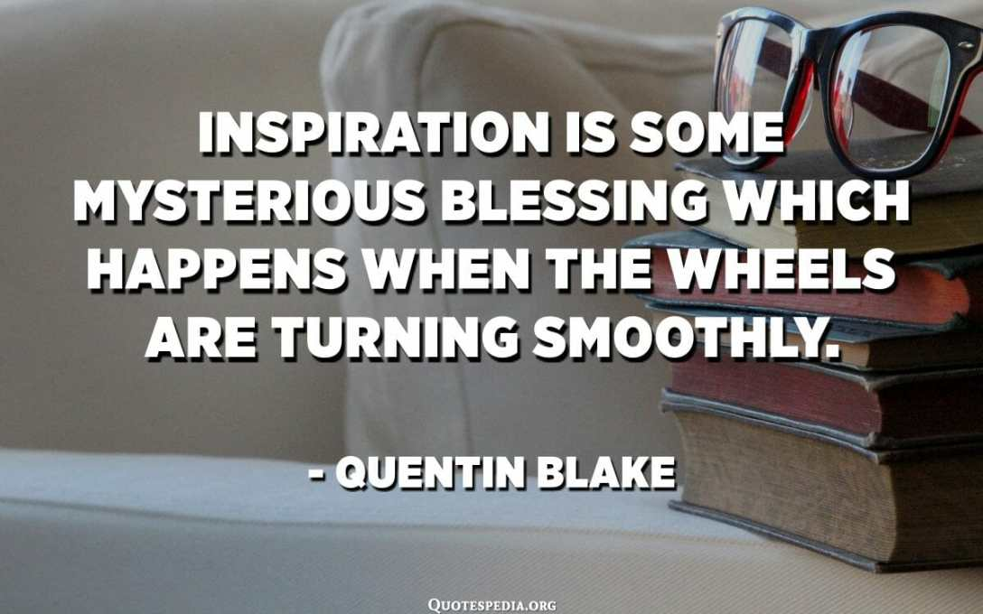 Inspiration is some mysterious blessing which happens when the wheels are turning smoothly. - Quentin Blake