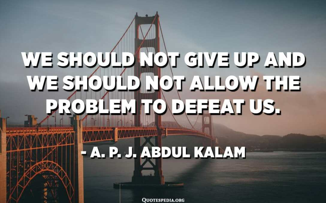 We should not give up and we should not allow the problem to defeat us. - A. P. J. Abdul Kalam