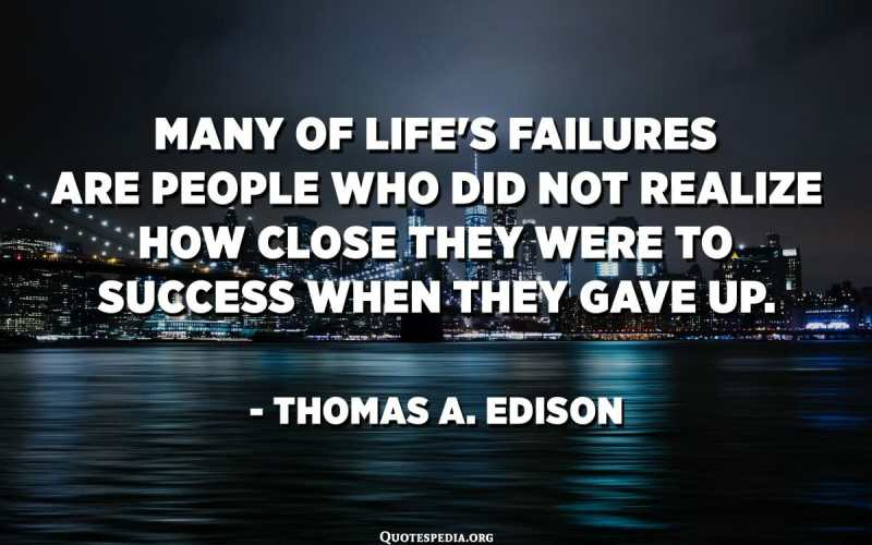 Many of life's failures are people who did not realize how close they were to success when they gave up. - Thomas A. Edison