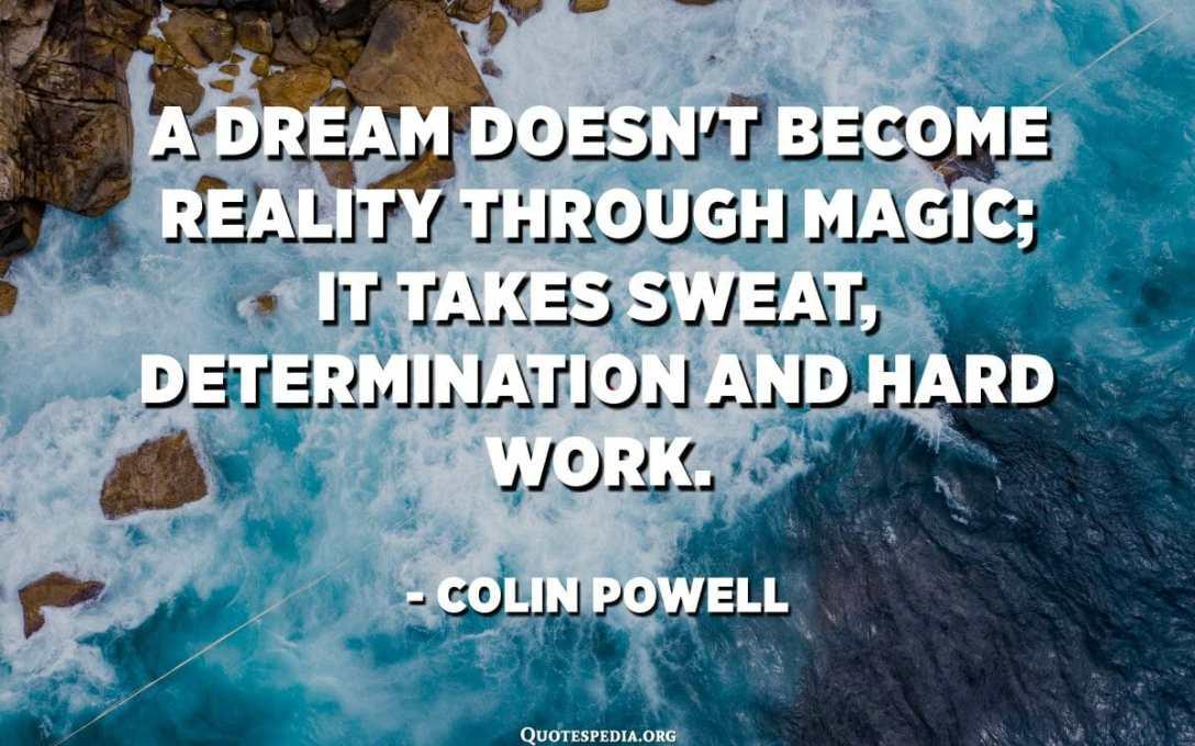 Сонот не станува реалност преку магијата; потребно е пот, одлучност и напорна работа. - Колин Пауел