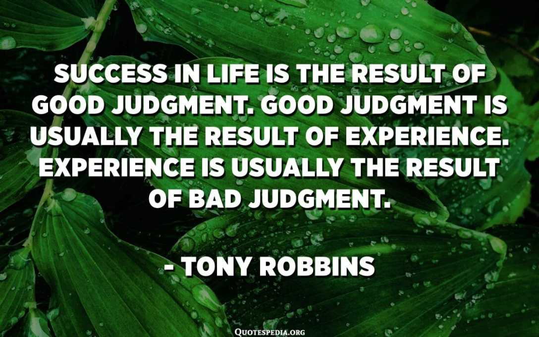 Success in life is the result of good judgment. Good judgment is usually the result of experience. Experience is usually the result of bad judgment. - Tony Robbins