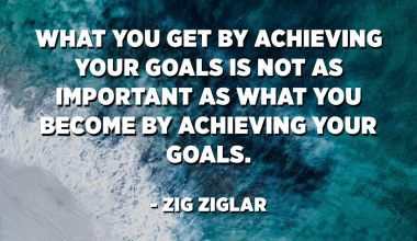 What you get by achieving your goals is not as important as what you become by achieving your goals. - Zig Ziglar