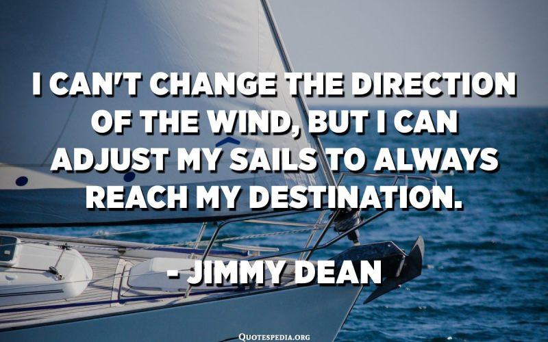 No puc canviar la direcció del vent, però puc ajustar les veles per arribar sempre al meu destí. - Jimmy Dean