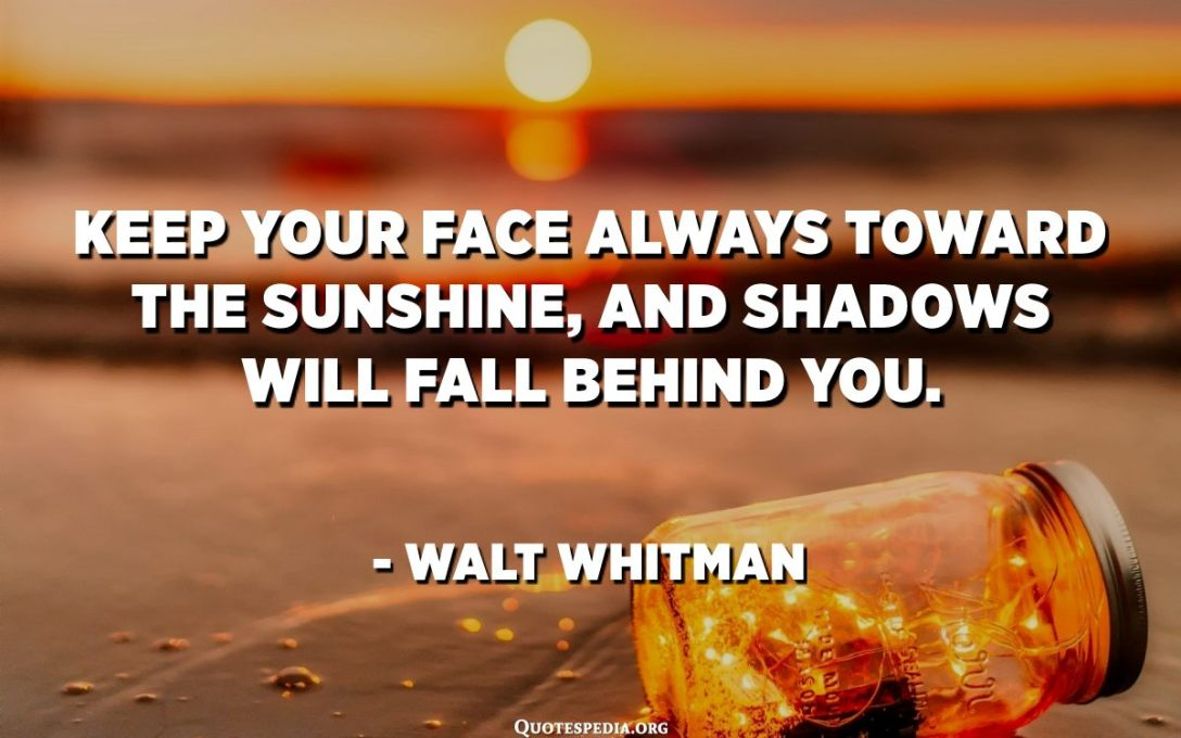 Keep your face always toward the sunshine, and shadows will fall behind you. - Walt Whitman