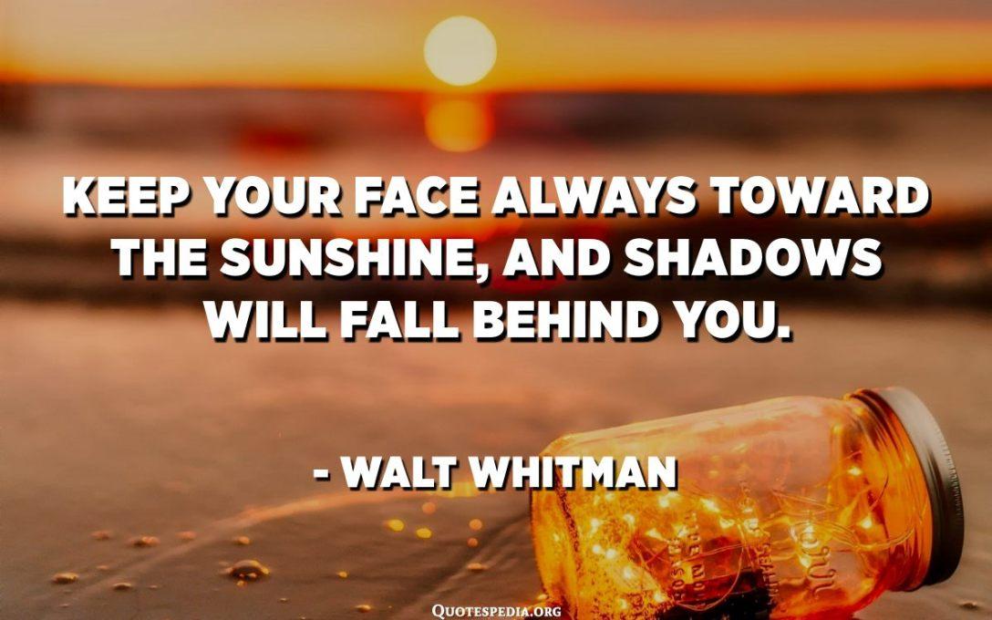 שמור את פניך תמיד אל עבר השמש, וצללים ייפלו מאחוריך. וולט ויטמן