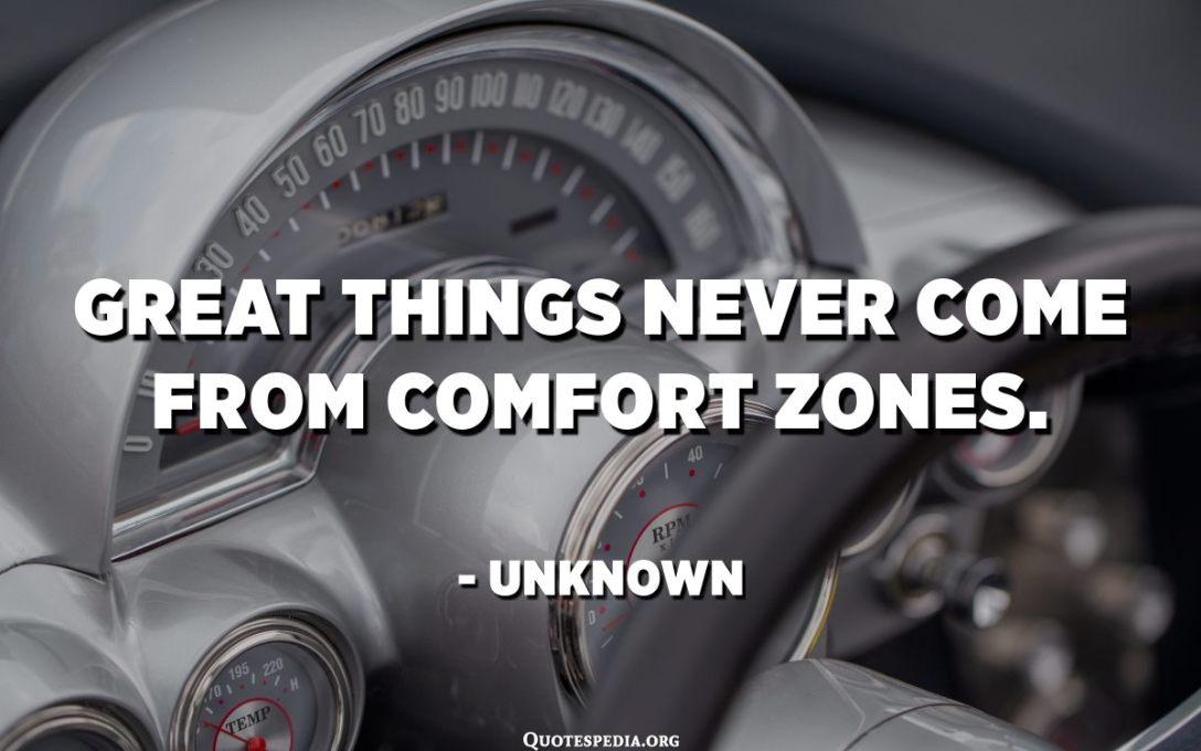 Stora saker kommer aldrig från komfortzoner. - Okänd