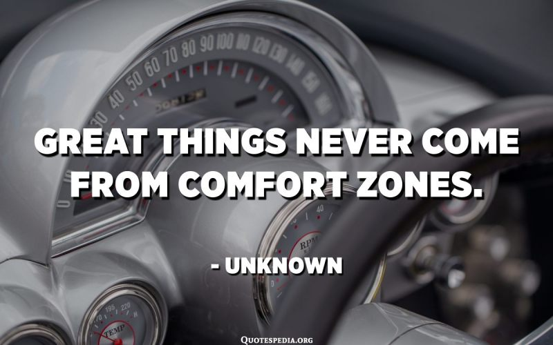 Great things never come from comfort zones. - Unknown
