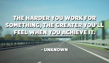 The harder you work for something, the greater you'll feel when you achieve it. - Unknown