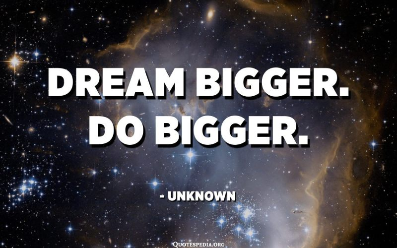 Dream bigger. Do bigger. - Unknown