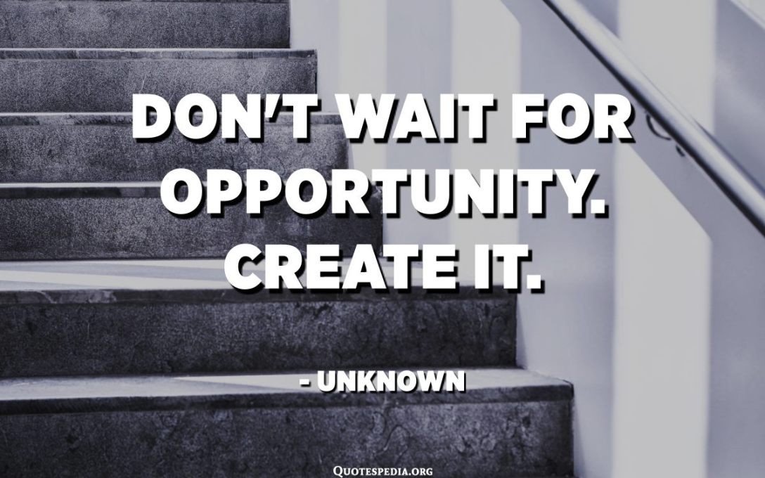 Don't wait for opportunity. Create it. - Unknown