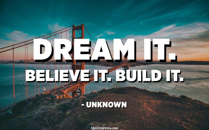 Dream it. Believe it. Build it. - Unknown