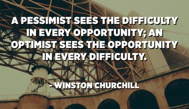 A pessimist sees the difficulty in every opportunity; an optimist sees the opportunity in every difficulty. - Winston Churchill