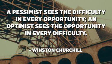 المتشائم يرى الصعوبة في كل فرصة. يرى المتفائل الفرصة في كل صعوبة. - وينستون تشرتشل