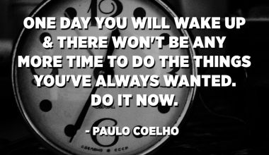 One day you will wake up & there won't be any more time to do the things you've always wanted. Do it now. - Paulo Coelho