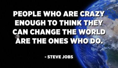 People who are crazy enough to think they can change the world are the ones who do. - Steve Jobs