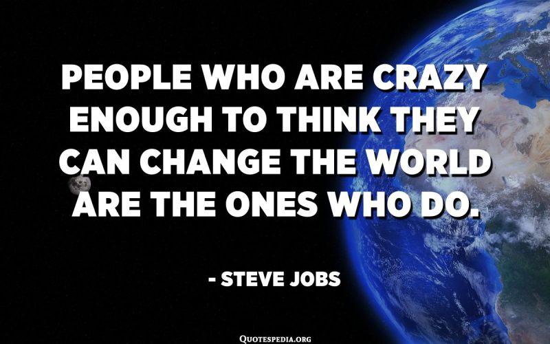 الأشخاص المجانين بما يكفي للاعتقاد بأنهم يستطيعون تغيير العالم هم الذين يفعلون ذلك. - ستيف جوبز