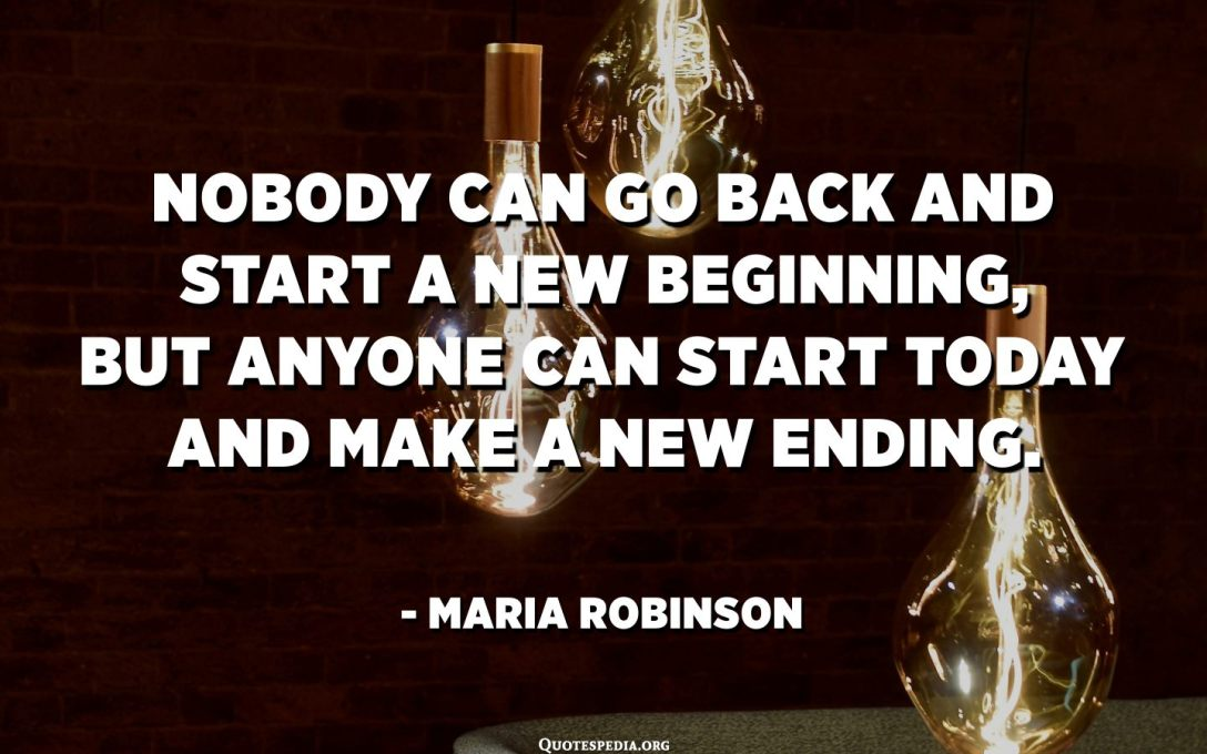 Nobody can go back and start a new beginning, but anyone can start today and make a new ending. - Maria Robinson
