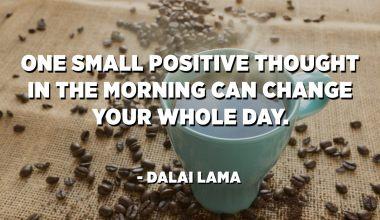 يمكن لفكرة إيجابية واحدة صغيرة في الصباح أن تغير يومك بالكامل. - الدالاي لاما