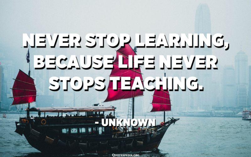 لا تتوقف عن التعلم أبدًا ، لأن الحياة لا تتوقف أبدًا عن التدريس. - مجهول