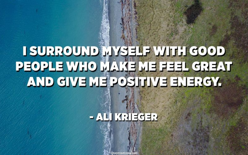 I Surround Myself With Good People Who Make Me Feel Great And Give Me Positive Energy Ali Krieger Quotes Pedia
