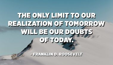 The only limit to our realization of tomorrow will be our doubts of today. - Franklin D. Roosevelt