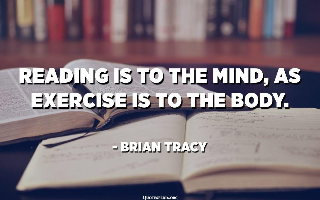 خواندن به ذهن خطور می کند ، همانطور که ورزش برای بدن است. - برایان تریسی