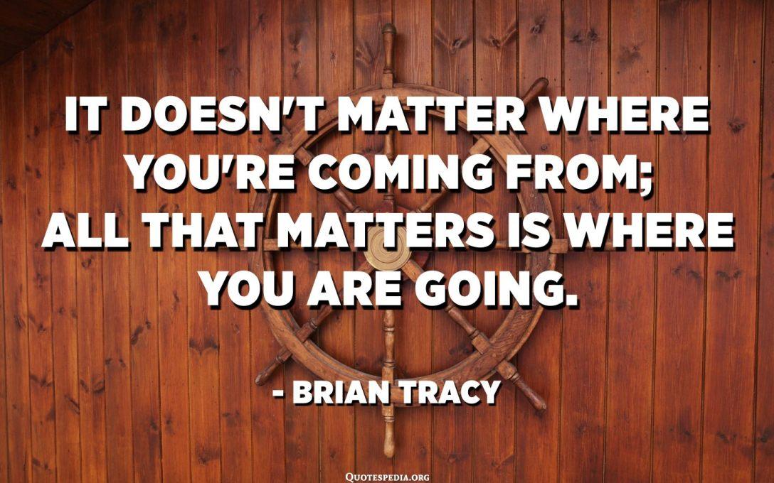 No importa d'on veniu; tot el que importa és cap a on vas. - Brian Tracy