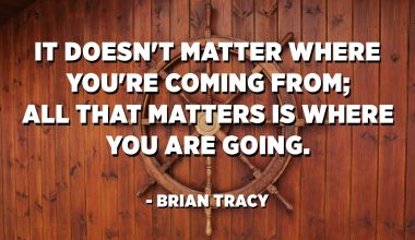 It doesn't matter where you're coming from; all that matters is where you are going. - Brian Tracy
