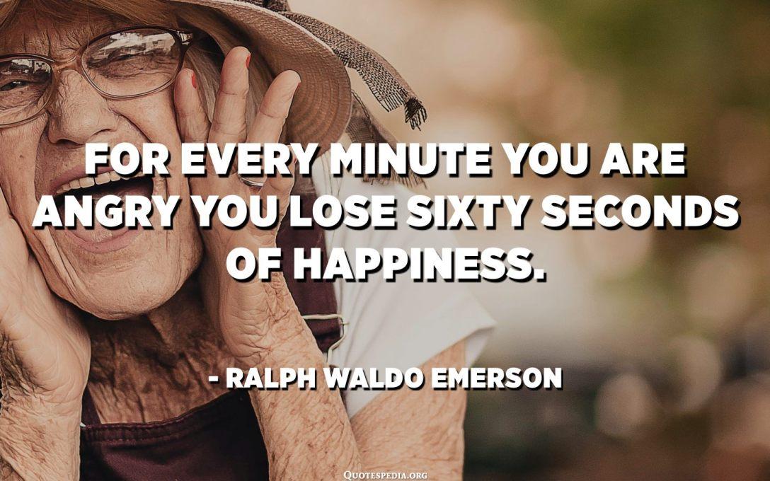 مقابل كل دقيقة تغضب فيها تفقد ستين ثانية من السعادة. - رالف والدو إمرسون