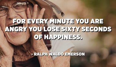 Per ogni minuto in còllera perde sei sessanta seconde di felicità. - Ralph Waldo Emerson
