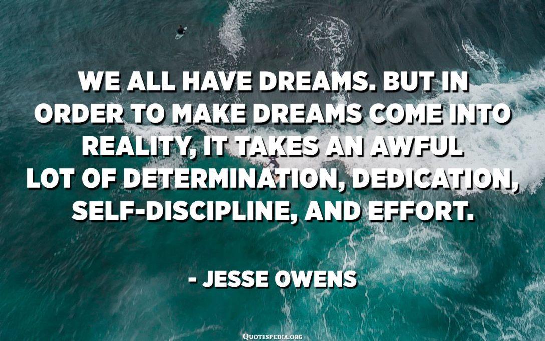 Tutti avemu i sogni. Ma per fà rializà i sogni, hè necessariu una terribili decisione, dedizione, autodisciplina è sforzu. - Jesse Owens