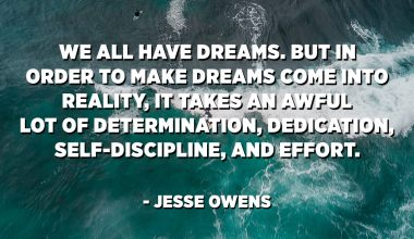 We all have dreams. But in order to make dreams come into reality, it takes an awful lot of determination, dedication, self-discipline, and effort. - Jesse Owens