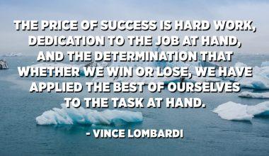 إن ثمن النجاح هو العمل الجاد والتفاني في العمل الجاري والتصميم على أننا سواء فزنا أو خسرنا ، فقد طبقنا أفضل ما لدينا على المهمة قيد التنفيذ. - فينس لومباردي