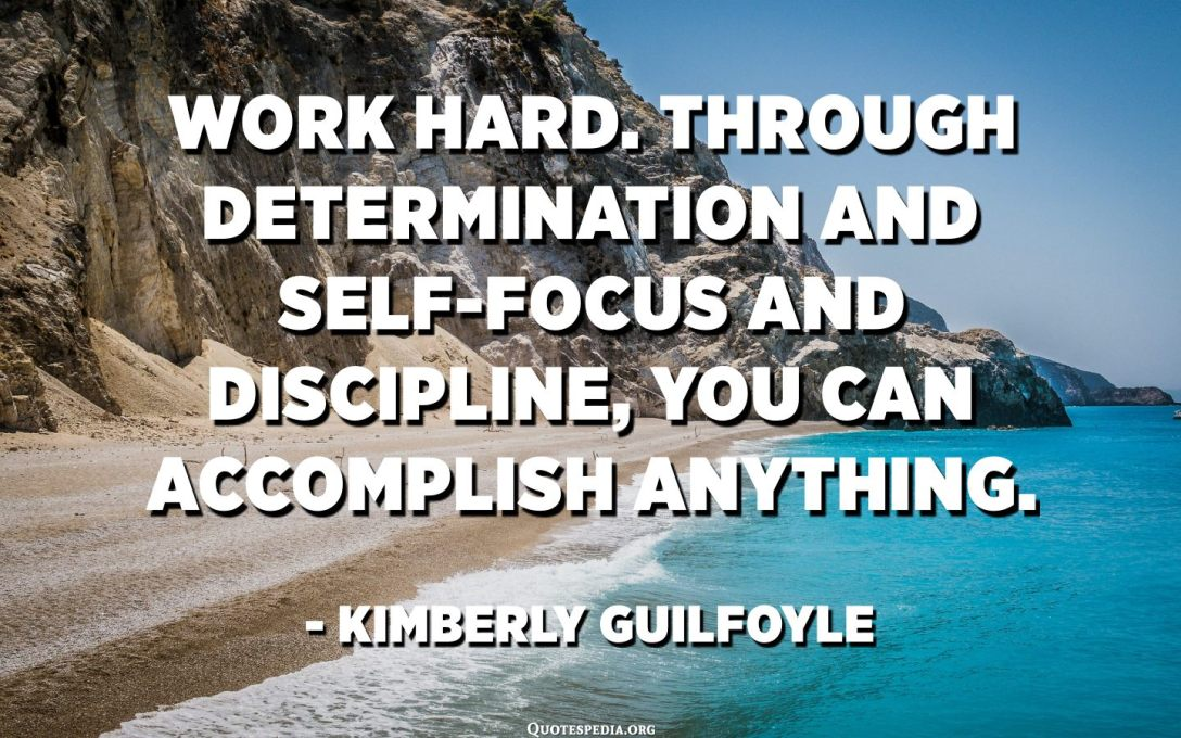 Work hard. Through determination and self-focus and discipline, you can accomplish anything. - Kimberly Guilfoyle