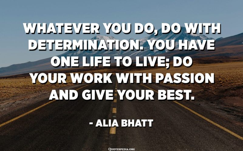 Whatever you do, do with determination. You have one life to live; do your work with passion and give your best. Whether you want to be a chef, doctor, actor, or a mother, be passionate to get the best result. - Alia Bhatt