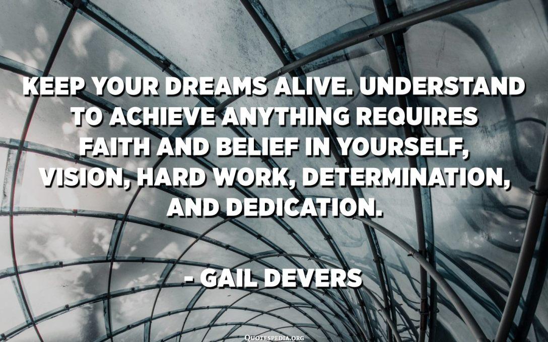 તમારા સપનાને જીવંત રાખો. કંઇપણ હાંસલ કરવા માટે સમજો માટે તમારી જાતમાં વિશ્વાસ અને વિશ્વાસ, દ્રષ્ટિ, સખત મહેનત, નિશ્ચય અને સમર્પણની જરૂર છે. - ગેઇલ ડિવેર્સ