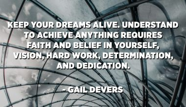 Neka vaši snovi budu živi. Razumijevanje da biste postigli bilo šta zahtijeva vjeru i vjeru u sebe, viziju, naporan rad, odlučnost i posvećenost. Sjetite se da su sve stvari moguće onima koji vjeruju. - Gail Devers