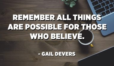 Remember all things are possible for those who believe. - Gail Devers