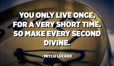 You only live once, for a very short time. So make every second divine. - Mitch Lucker