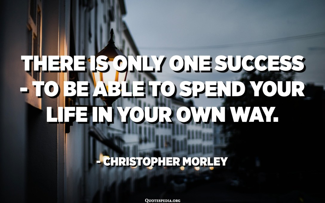 There is only one success - to be able to spend your life in your own way. - Christopher Morley