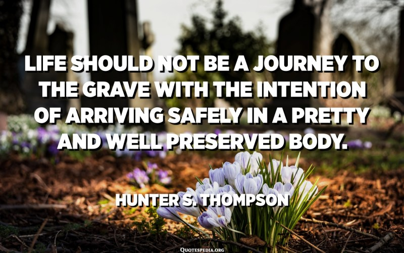 "Life should not be a journey to the grave with the intention of arriving safely in a pretty and well preserved body, but rather to skid in broadside in a cloud of smoke, thoroughly used up, totally worn out, and loudly proclaiming ""Wow! What a Ride!"" - Hunter S. Thompson"