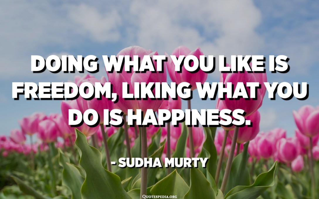 Doing what you like is freedom, liking what you do is happiness. - Sudha Murty