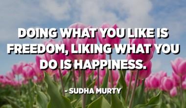 Fer el que t'agrada és llibertat, agradar el que fas és felicitat. - Sudha Murty