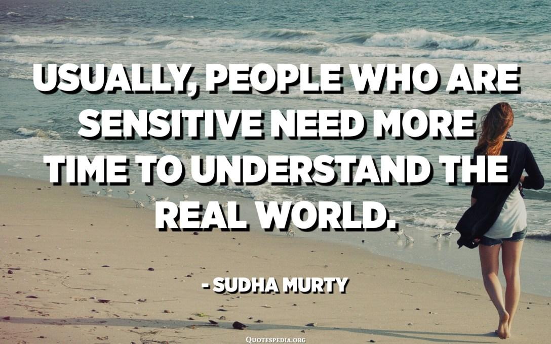 Normalment, les persones sensibles necessiten més temps per entendre el món real. - Sudha Murty