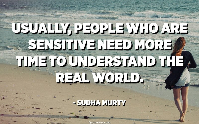 Usually, people who are sensitive need more time to understand the real world. - Sudha Murty