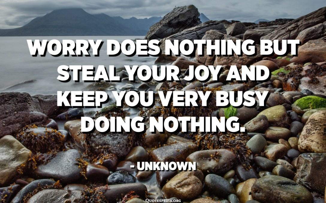 القلق لا يفعل شيئًا سوى سرقة فرحك ويبقيك مشغولًا جدًا بعدم فعل أي شيء. - مجهول