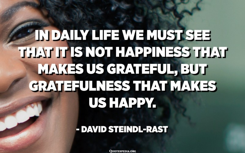 In daily life we must see that it is not happiness that makes us grateful, but gratefulness that makes us happy. - David Steindl-Rast