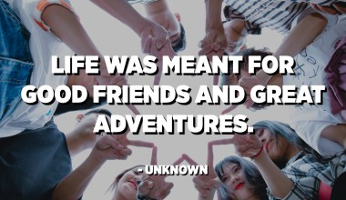Life was meant for good friends and great adventures. - Unknown