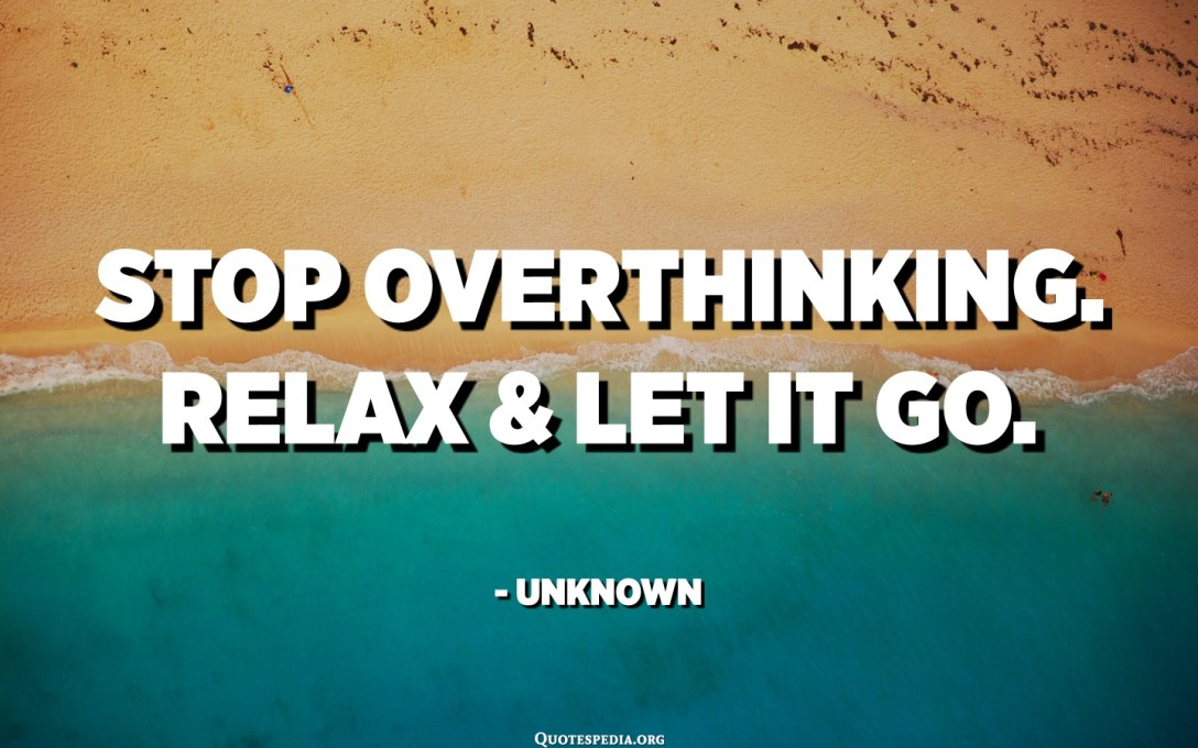 Stop overthinking. Relax and let it go. - Unknown